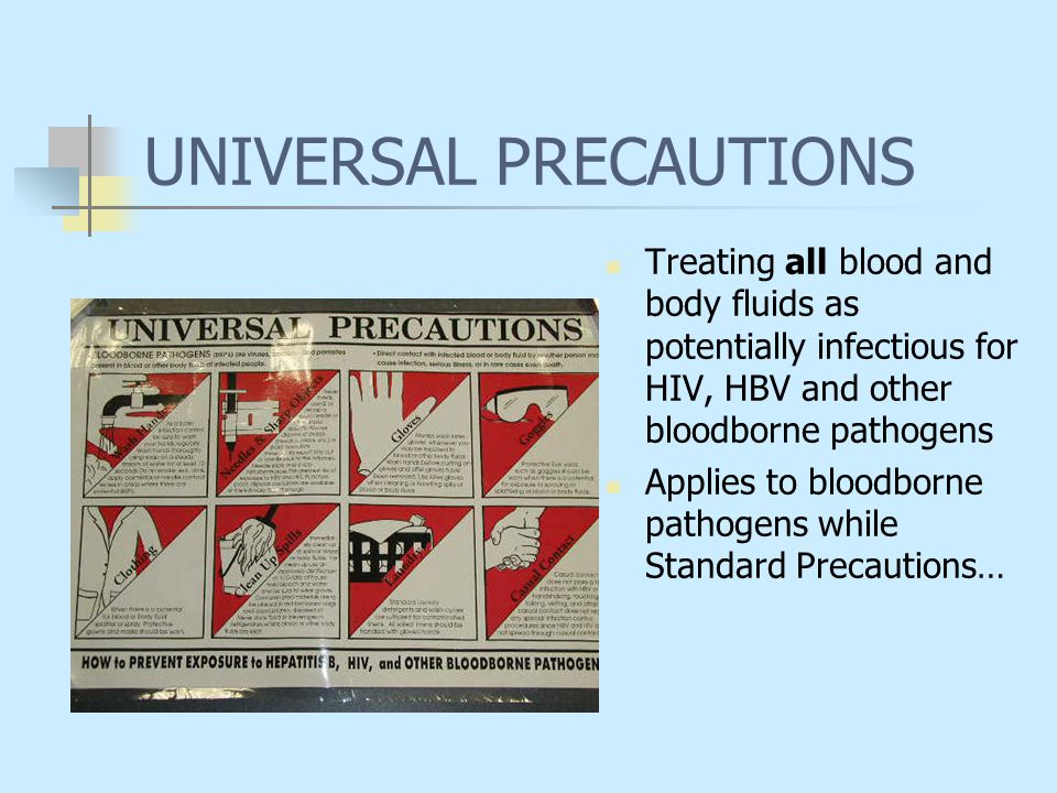 UNIVERSAL PRECAUTIONS Treating all blood and body fluids as potentially infectious for HIV, HBV and other bloodborne pathogens Applies to bloodborne p