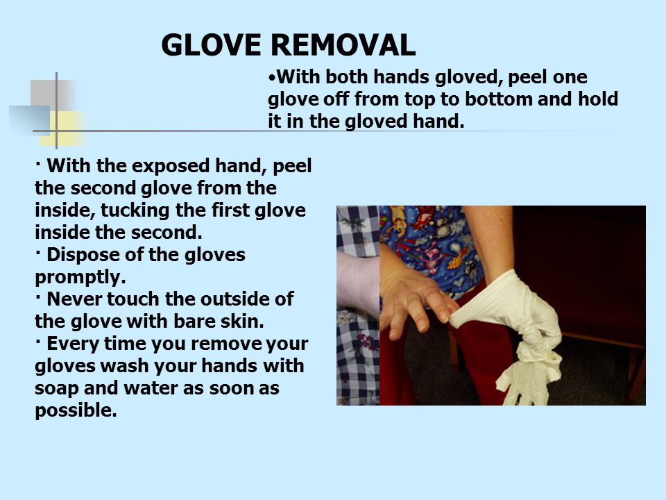 GLOVE REMOVAL · With the exposed hand, peel the second glove from the inside, tucking the first glove inside the second. · Dispose of the gloves promp