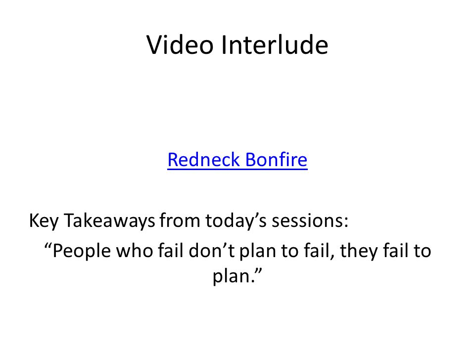 Video Interlude Redneck Bonfire Key Takeaways from today's sessions: People who fail don't plan to fail, they fail to plan.