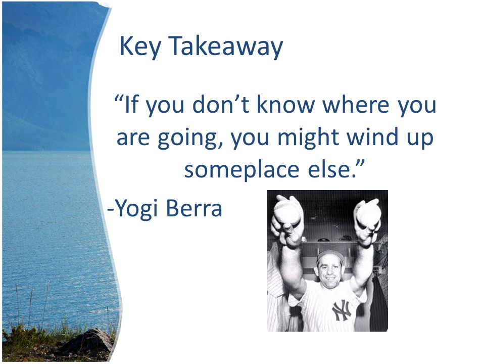Key Takeaway If you don't know where you are going, you might wind up someplace else. -Yogi Berra