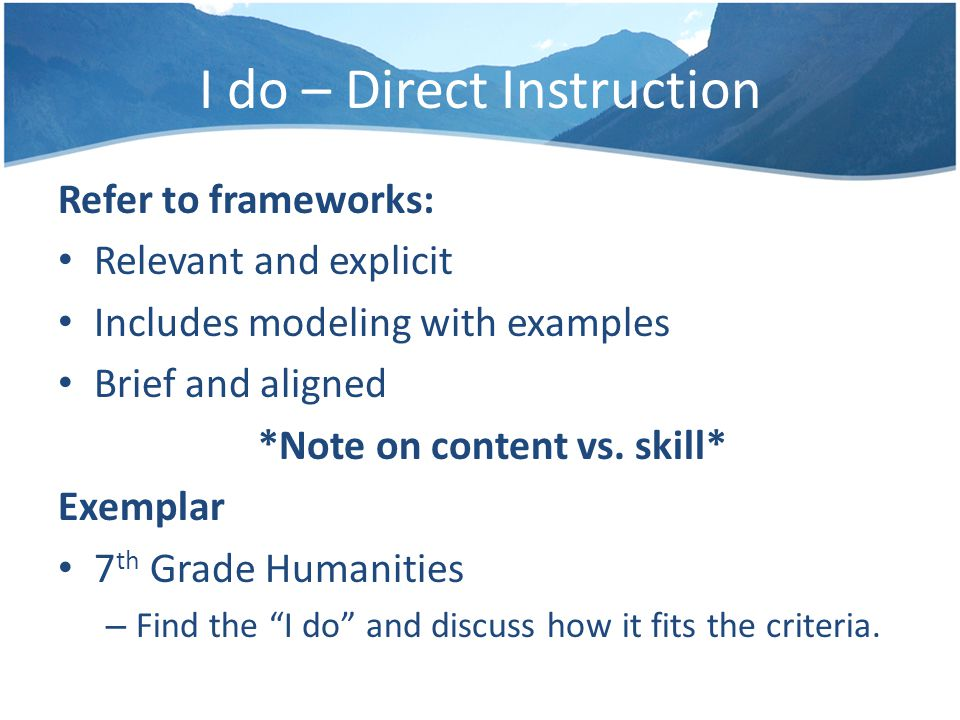 I do – Direct Instruction Refer to frameworks: Relevant and explicit Includes modeling with examples Brief and aligned *Note on content vs.