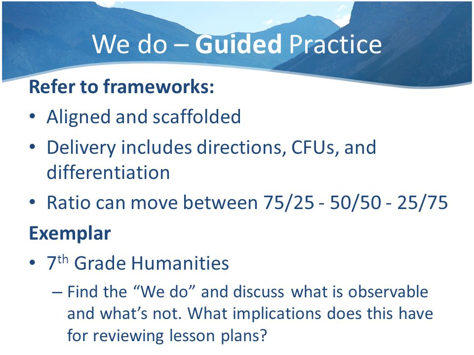 We do – Guided Practice Refer to frameworks: Aligned and scaffolded Delivery includes directions, CFUs, and differentiation Ratio can move between 75/25 - 50/50 - 25/75 Exemplar 7 th Grade Humanities – Find the We do and discuss what is observable and what's not.