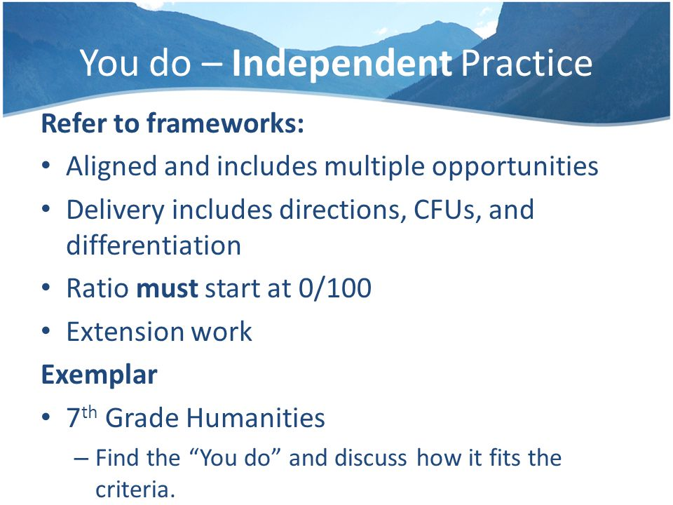 You do – Independent Practice Refer to frameworks: Aligned and includes multiple opportunities Delivery includes directions, CFUs, and differentiation Ratio must start at 0/100 Extension work Exemplar 7 th Grade Humanities – Find the You do and discuss how it fits the criteria.