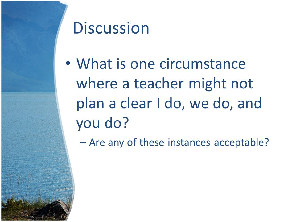 Discussion What is one circumstance where a teacher might not plan a clear I do, we do, and you do.