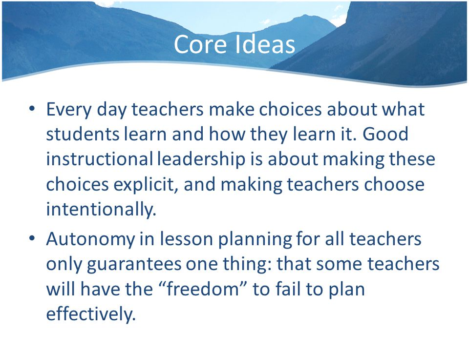Core Ideas Every day teachers make choices about what students learn and how they learn it.