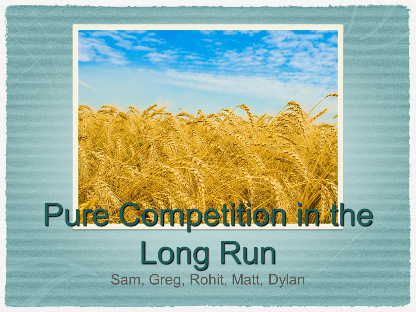 Pure Competition in the Long Run Sam, Greg, Rohit, Matt, Dylan