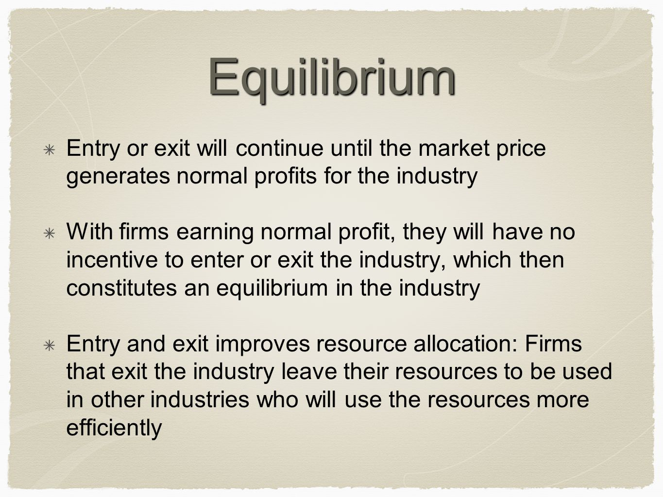 Equilibrium Entry or exit will continue until the market price generates normal profits for the industry With firms earning normal profit, they will h