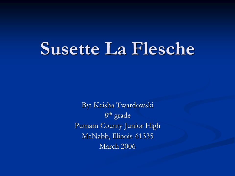 Susette La Flesche By: Keisha Twardowski 8 th grade Putnam County Junior High McNabb, Illinois 61335 March 2006