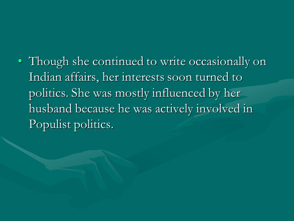 Though she continued to write occasionally on Indian affairs, her interests soon turned to politics.