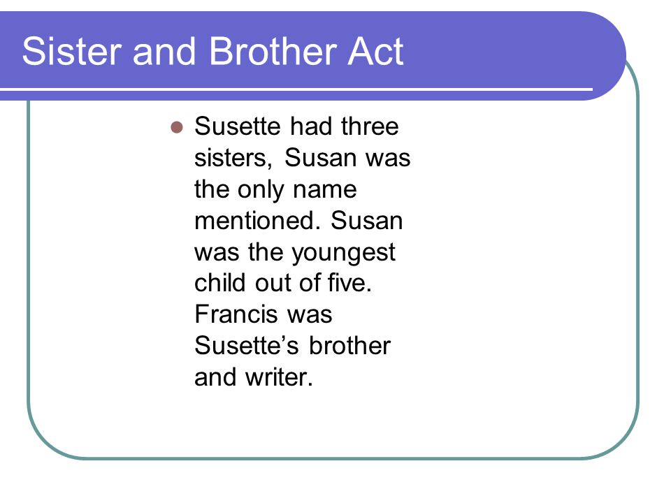 Sister and Brother Act Susette had three sisters, Susan was the only name mentioned. Susan was the youngest child out of five. Francis was Susette's b