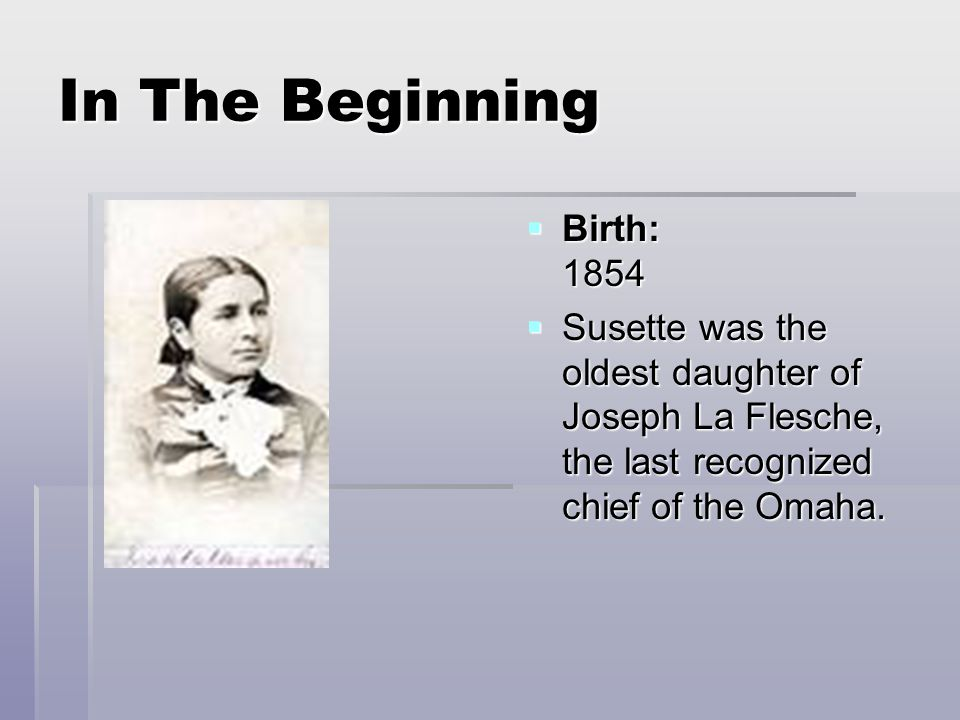 In The Beginning  Birth: 1854  Susette was the oldest daughter of Joseph La Flesche, the last recognized chief of the Omaha.