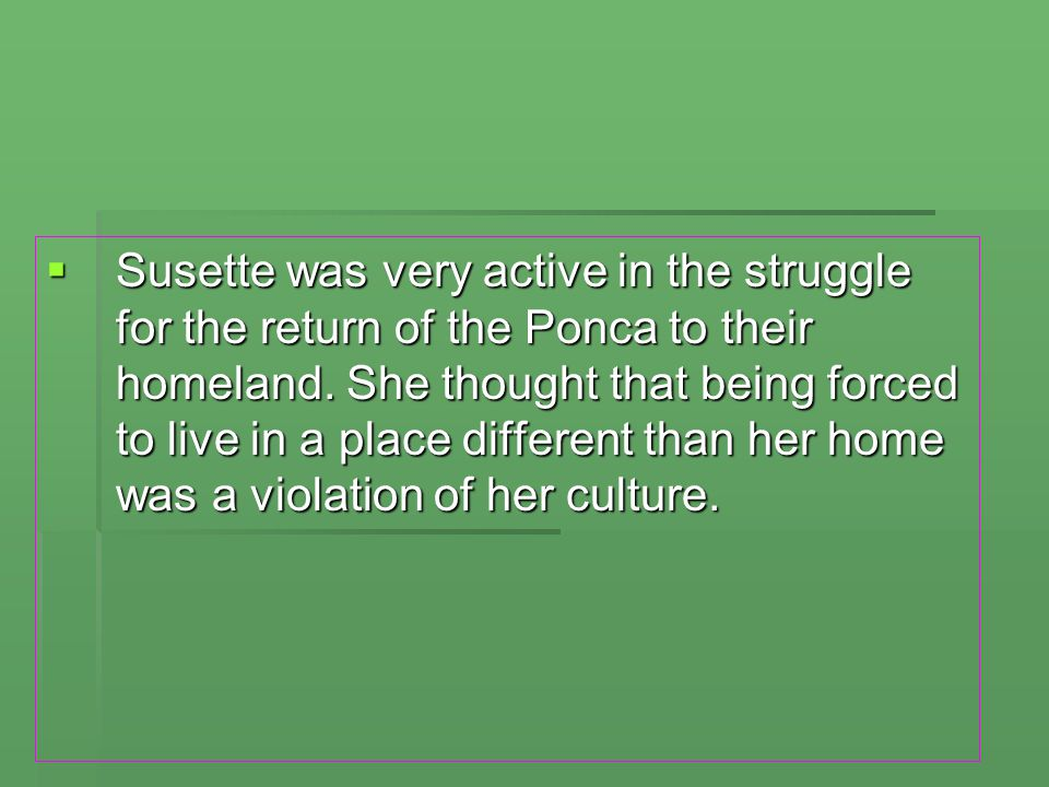  Susette was very active in the struggle for the return of the Ponca to their homeland. She thought that being forced to live in a place different th