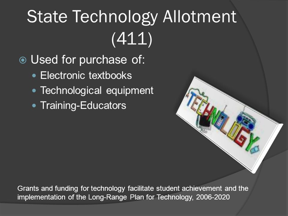 State Technology Allotment (411)  Used for purchase of: Electronic textbooks Technological equipment Training-Educators Grants and funding for technology facilitate student achievement and the implementation of the Long-Range Plan for Technology, 2006-2020