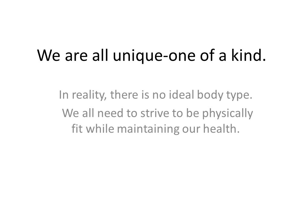 We are all unique-one of a kind. In reality, there is no ideal body type.