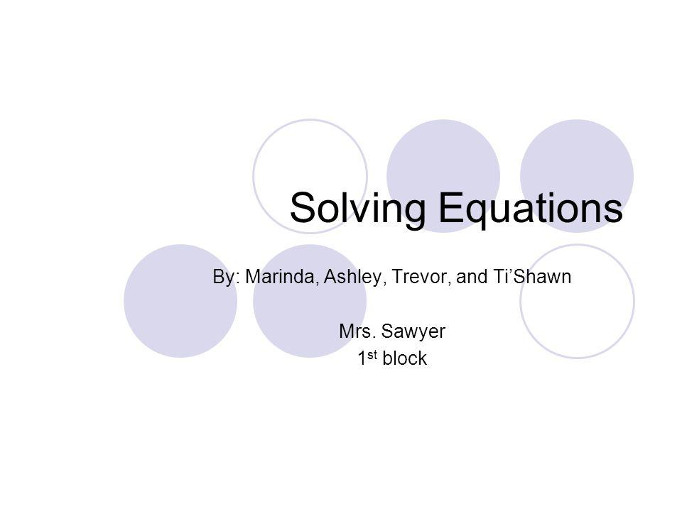 Solving Equations By: Marinda, Ashley, Trevor, and Ti'Shawn Mrs. Sawyer 1 st block