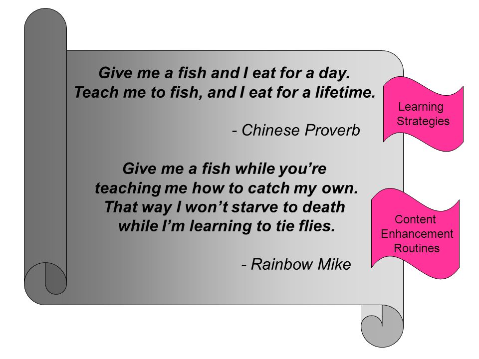 Give me a fish and I eat for a day.Teach me to fish, and I eat for a lifetime.
