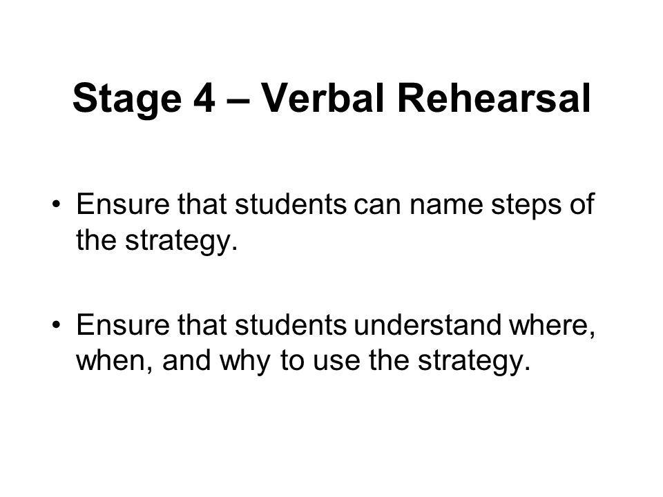 Stage 4 – Verbal Rehearsal Ensure that students can name steps of the strategy.