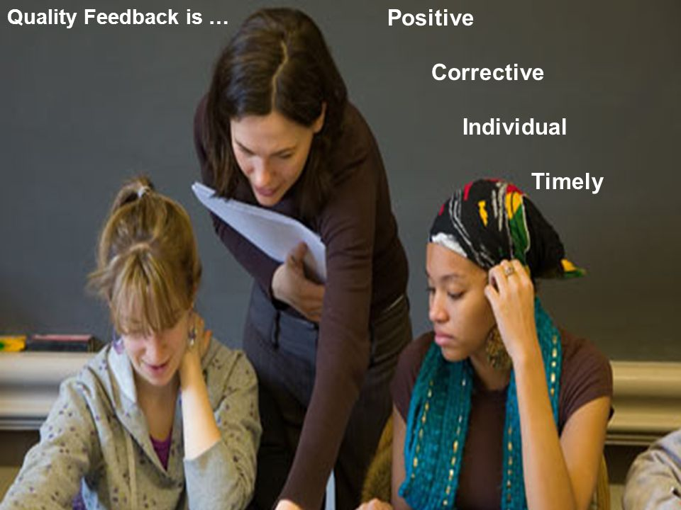 Quality Feedback is … Positive Corrective Individual Timely