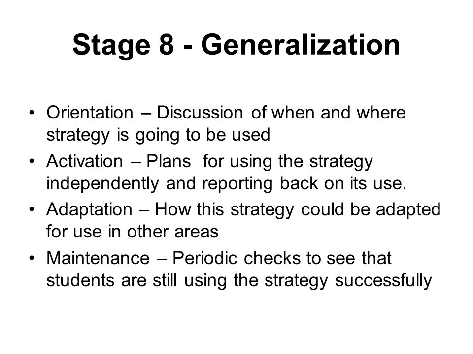 Stage 8 - Generalization Orientation – Discussion of when and where strategy is going to be used Activation – Plans for using the strategy independently and reporting back on its use.
