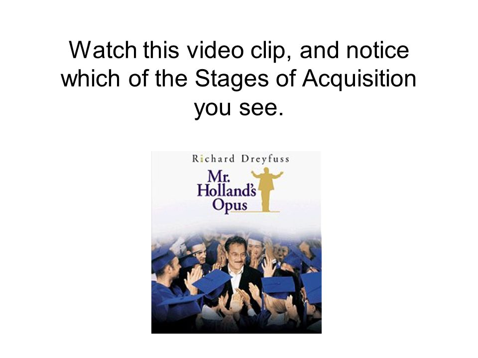 Watch this video clip, and notice which of the Stages of Acquisition you see.