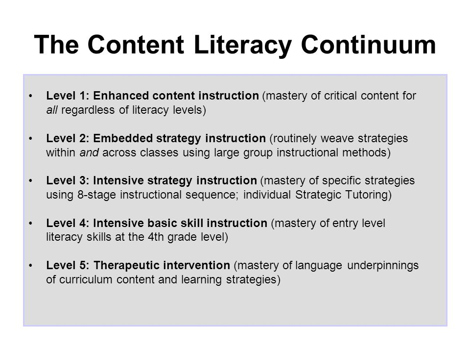 The Content Literacy Continuum Level 1: Enhanced content instruction (mastery of critical content for all regardless of literacy levels) Level 2: Embedded strategy instruction (routinely weave strategies within and across classes using large group instructional methods) Level 3: Intensive strategy instruction (mastery of specific strategies using 8-stage instructional sequence; individual Strategic Tutoring) Level 4: Intensive basic skill instruction (mastery of entry level literacy skills at the 4th grade level) Level 5: Therapeutic intervention (mastery of language underpinnings of curriculum content and learning strategies)
