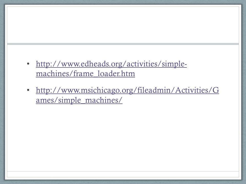 http://www.edheads.org/activities/simple- machines/frame_loader.htm http://www.edheads.org/activities/simple- machines/frame_loader.htm http://www.msichicago.org/fileadmin/Activities/G ames/simple_machines/ http://www.msichicago.org/fileadmin/Activities/G ames/simple_machines/