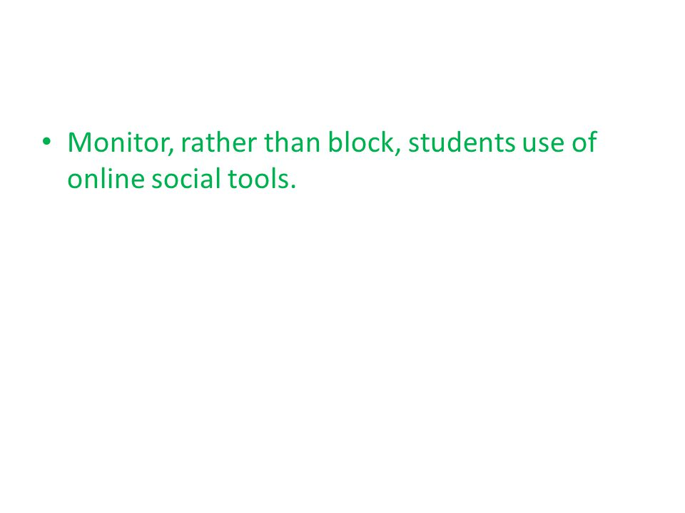 Monitor, rather than block, students use of online social tools.