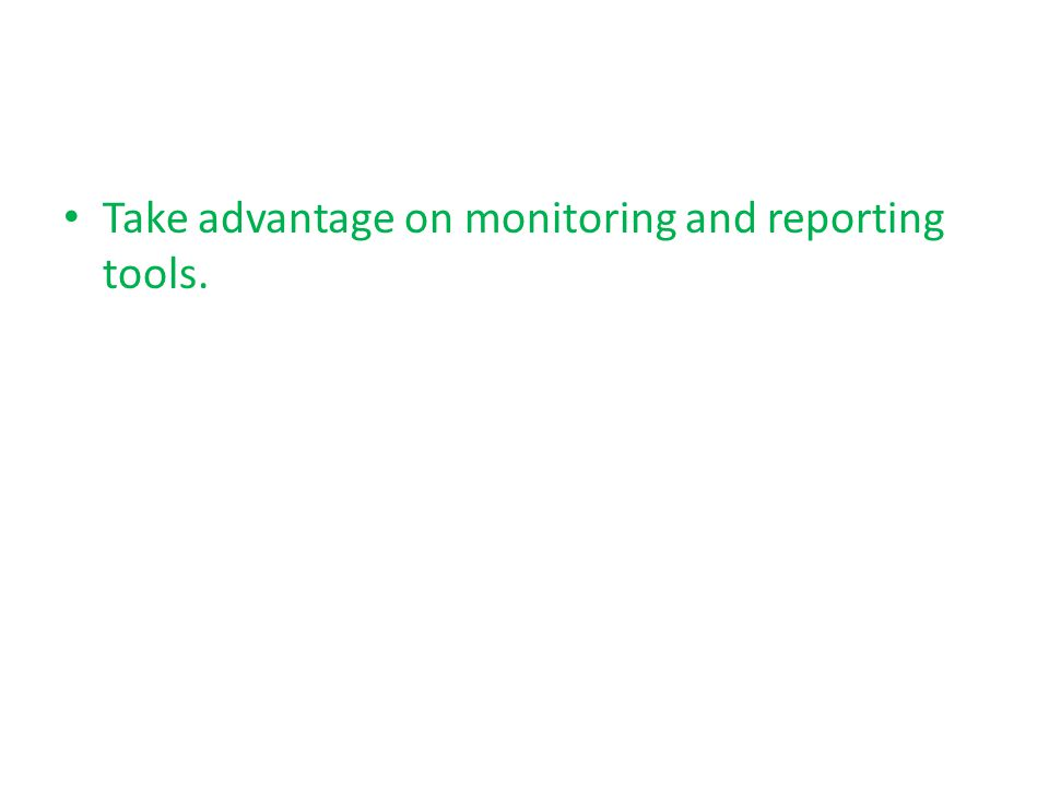 Take advantage on monitoring and reporting tools.