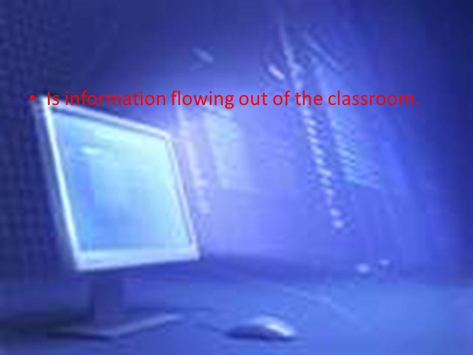 Is information flowing out of the classroom.