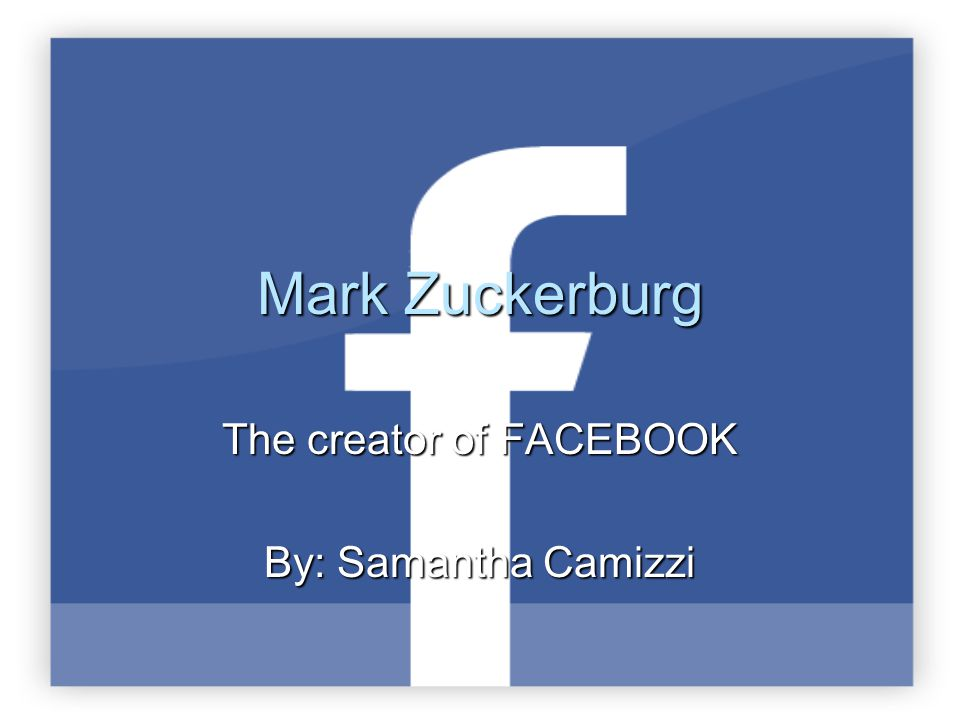 Mark Zuckerburg The creator of FACEBOOK By: Samantha Camizzi