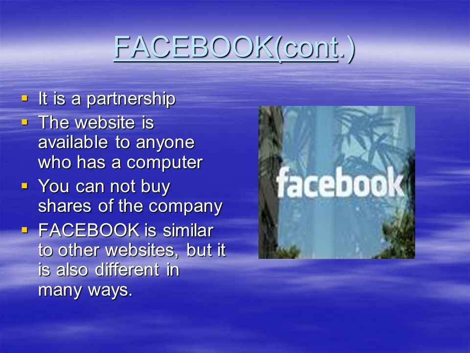 FACEBOOK(cont.)  It is a partnership  The website is available to anyone who has a computer  You can not buy shares of the company  FACEBOOK is si