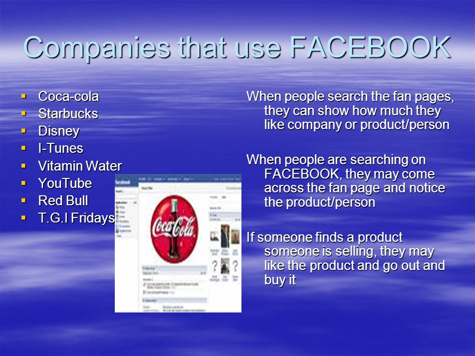 Companies that use FACEBOOK  Coca-cola  Starbucks  Disney  I-Tunes  Vitamin Water  YouTube  Red Bull  T.G.I Fridays When people search the fan