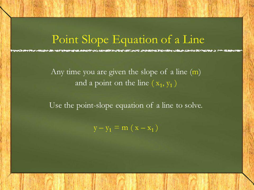 Any time you are given the slope of a line (m) and a point on the line ( x 1, y 1 ) Use the point-slope equation of a line to solve.