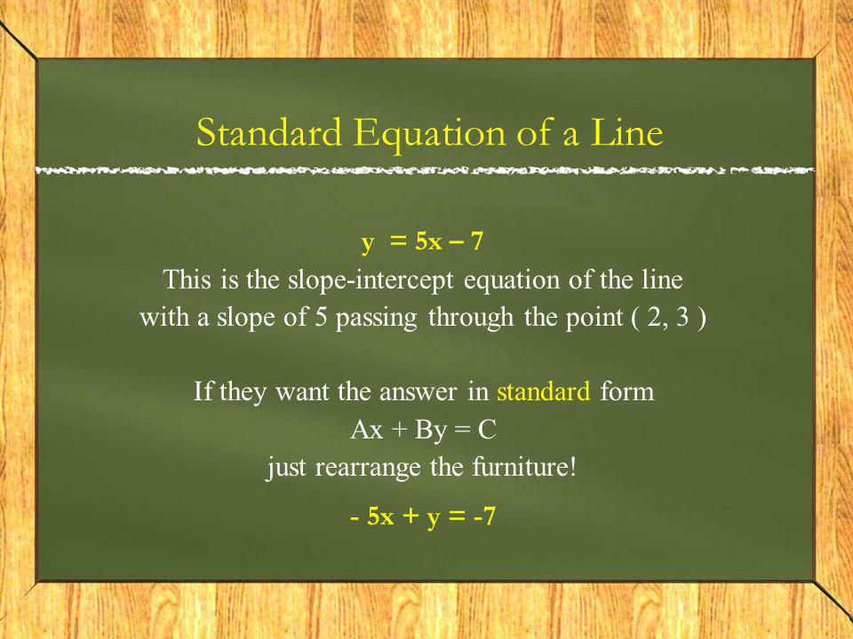 Standard Equation of a Line y = 5x – 7 This is the slope-intercept equation of the line with a slope of 5 passing through the point ( 2, 3 ) If they want the answer in standard form Ax + By = C just rearrange the furniture.