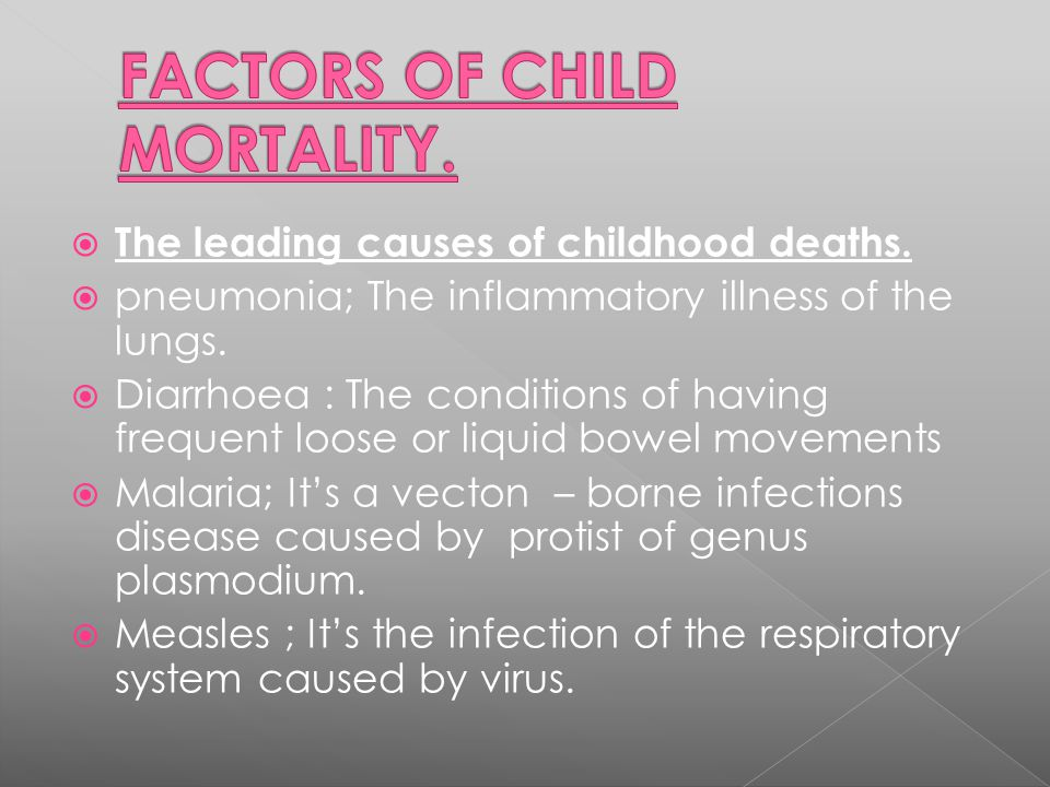  The leading causes of childhood deaths.  pneumonia; The inflammatory illness of the lungs.  Diarrhoea : The conditions of having frequent loose or