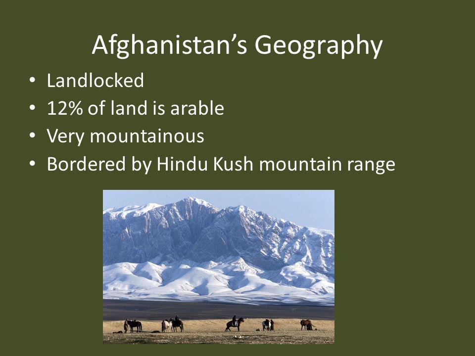 Afghanistan's Geography Landlocked 12% of land is arable Very mountainous Bordered by Hindu Kush mountain range