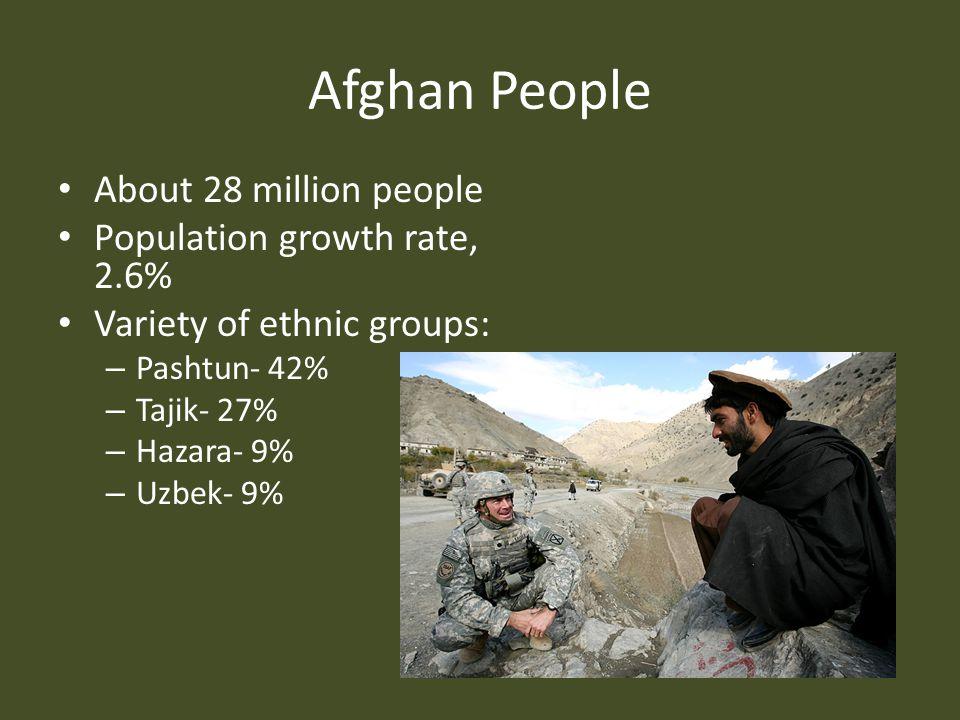 Afghan People About 28 million people Population growth rate, 2.6% Variety of ethnic groups: – Pashtun- 42% – Tajik- 27% – Hazara- 9% – Uzbek- 9%