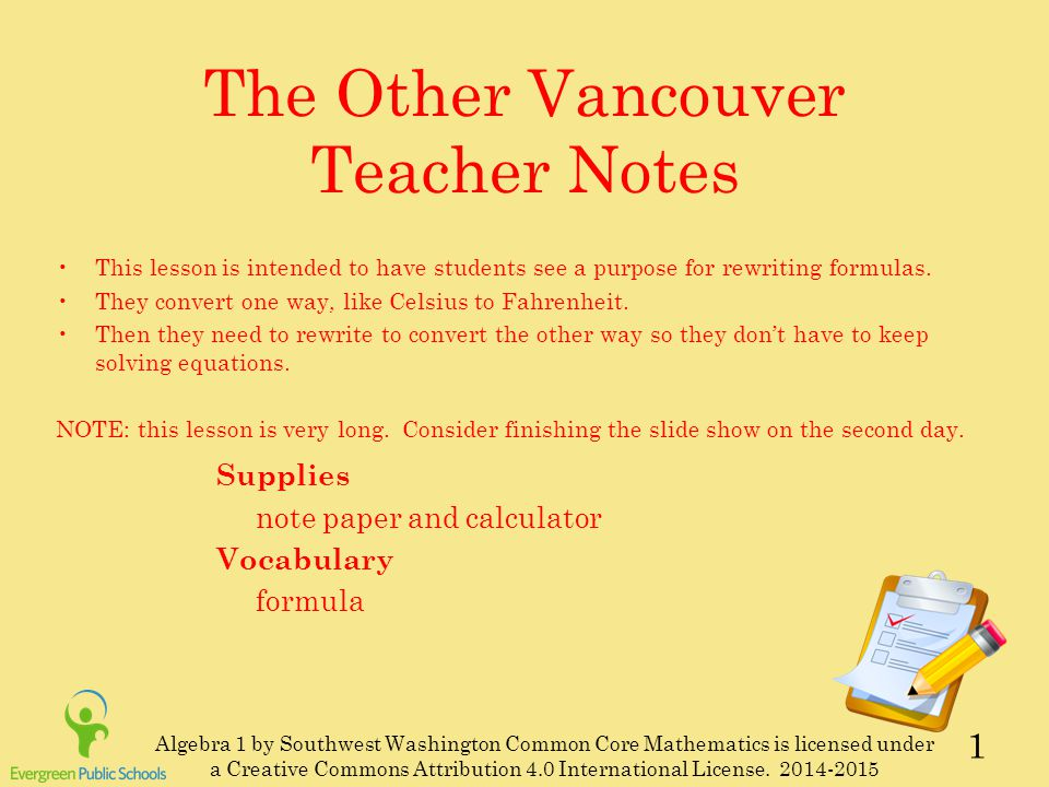1 The Other Vancouver Teacher Notes Supplies note paper and calculator Vocabulary formula This lesson is intended to have students see a purpose for rewriting formulas.