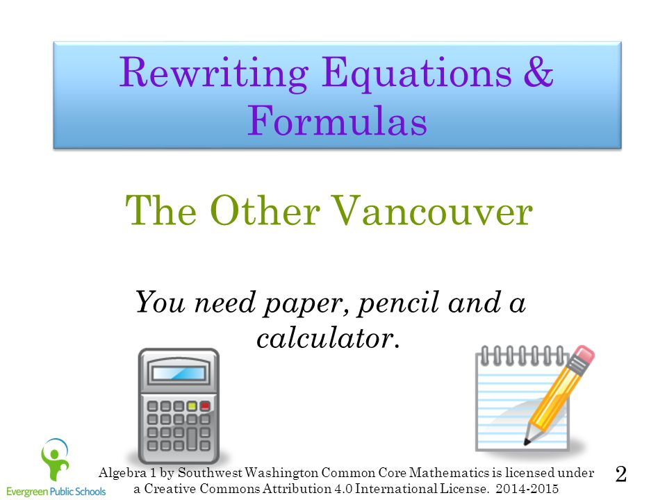 2 Rewriting Equations & Formulas The Other Vancouver You need paper, pencil and a calculator. Algebra 1 by Southwest Washington Common Core Mathematic