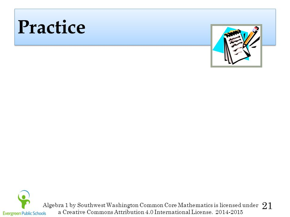 21 Practice Algebra 1 by Southwest Washington Common Core Mathematics is licensed under a Creative Commons Attribution 4.0 International License. 2014