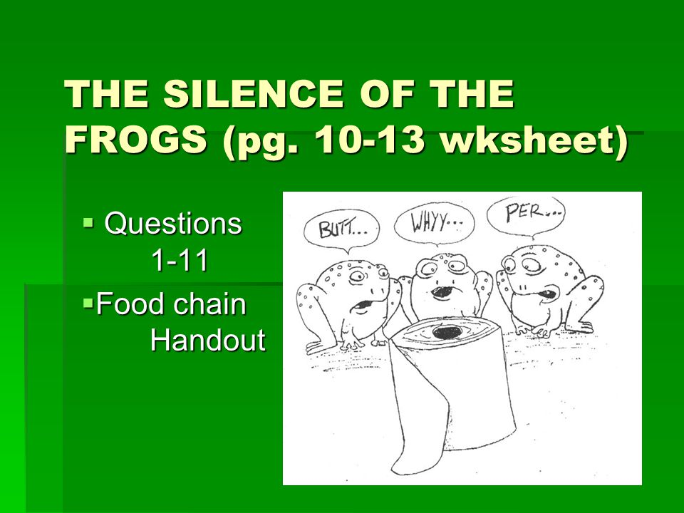 THE SILENCE OF THE FROGS (pg. 10-13 wksheet)  Questions 1-11  Food chain Handout