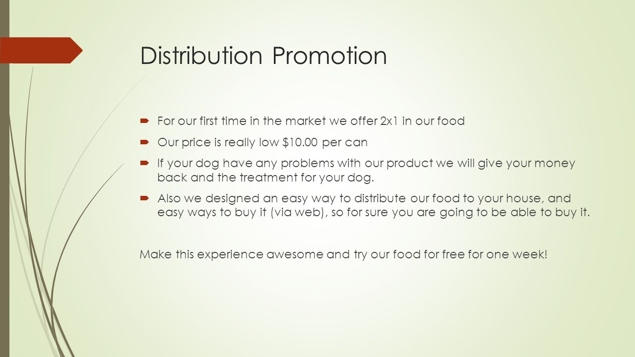 Distribution Promotion  For our first time in the market we offer 2x1 in our food  Our price is really low $10.00 per can  If your dog have any problems with our product we will give your money back and the treatment for your dog.