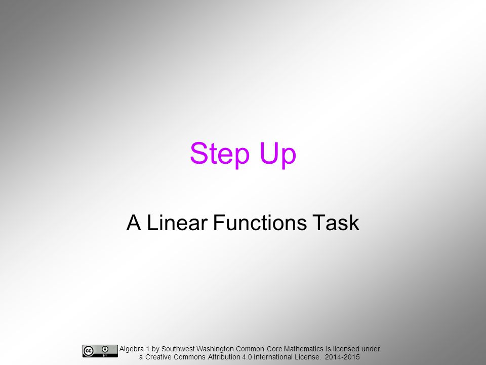 Step Up A Linear Functions Task Algebra 1 by Southwest Washington Common Core Mathematics is licensed under a Creative Commons Attribution 4.0 International License.