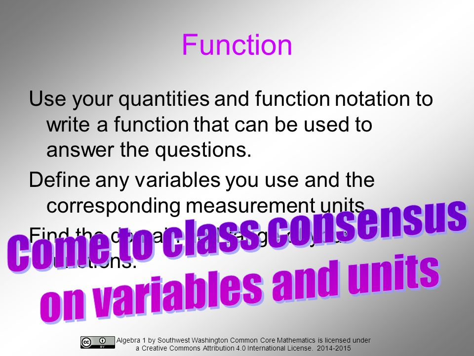 Function Use your quantities and function notation to write a function that can be used to answer the questions.