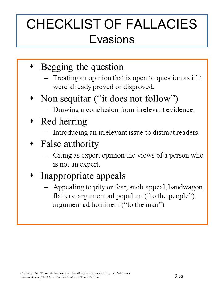 Copyright © 1995–2007 by Pearson Education, publishing as Longman Publishers Fowler/Aaron, The Little, Brown Handbook, Tenth Edition CHECKLIST OF FALLACIES Evasions 9.3a  Begging the question –Treating an opinion that is open to question as if it were already proved or disproved.