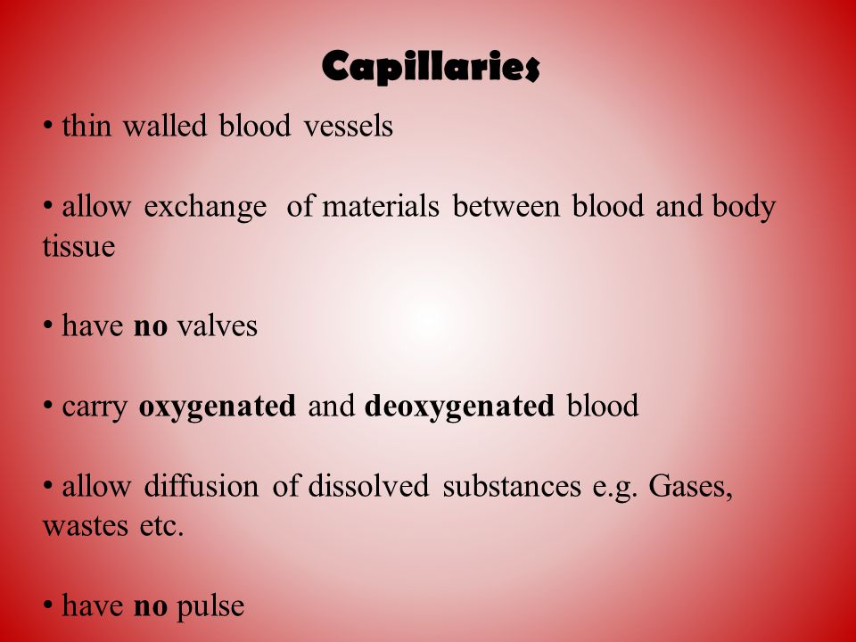 Capillaries thin walled blood vessels allow exchange of materials between blood and body tissue have no valves carry oxygenated and deoxygenated blood