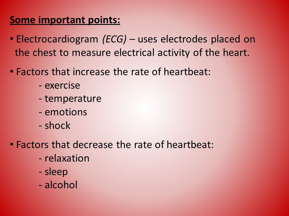 Some important points: Electrocardiogram (ECG) – uses electrodes placed on the chest to measure electrical activity of the heart. Factors that increas