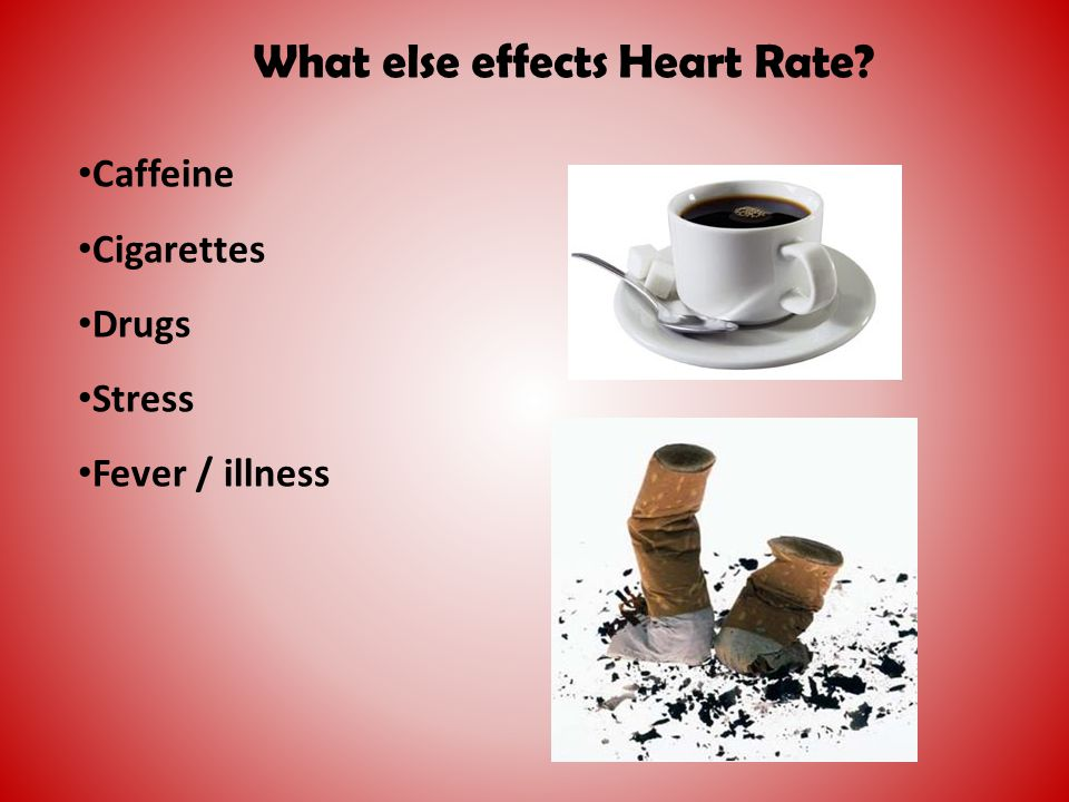 What else effects Heart Rate? Caffeine Cigarettes Drugs Stress Fever / illness