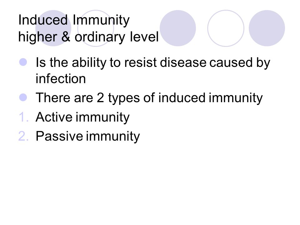 Induced Immunity higher & ordinary level Is the ability to resist disease caused by infection There are 2 types of induced immunity 1.Active immunity