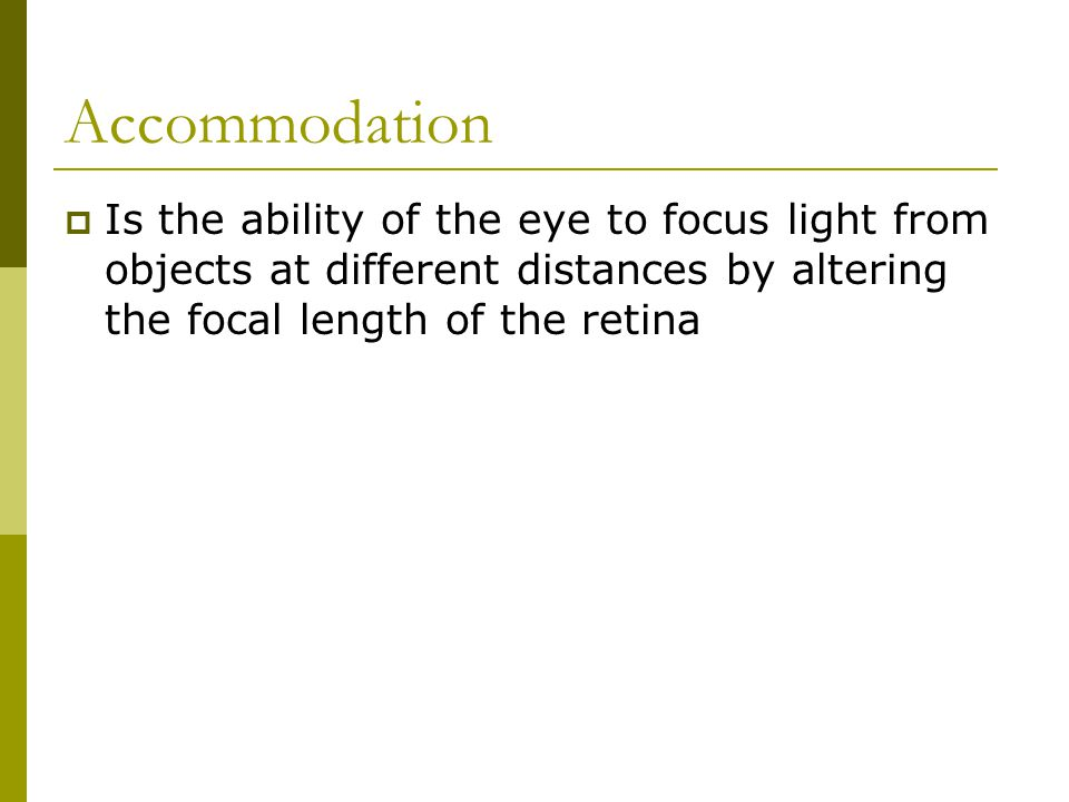 Accommodation  Is the ability of the eye to focus light from objects at different distances by altering the focal length of the retina
